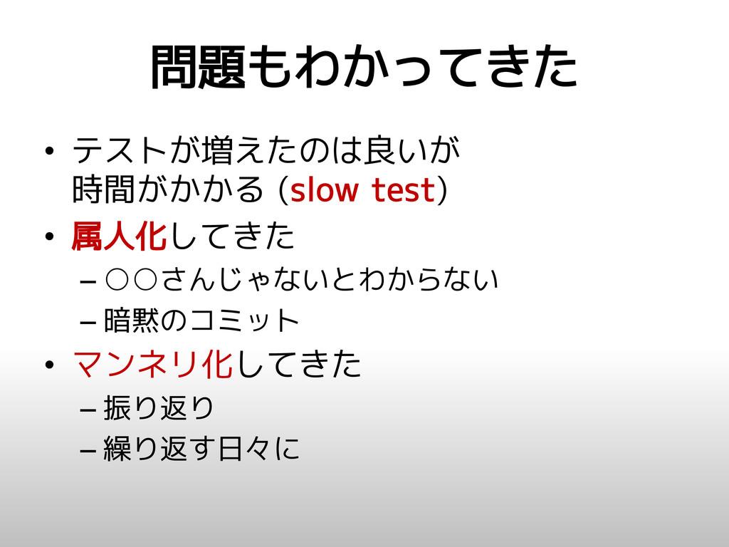 問題もわかってきた • テストが増えたのは良いが 時間がかかる (slow test) • 属...
