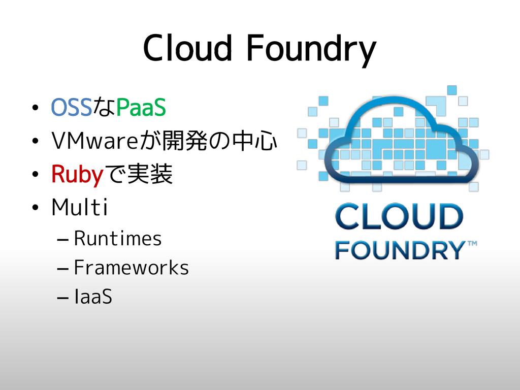 Cloud Foundry • OSSなPaaS • VMwareが開発の中心 • Rubyで...