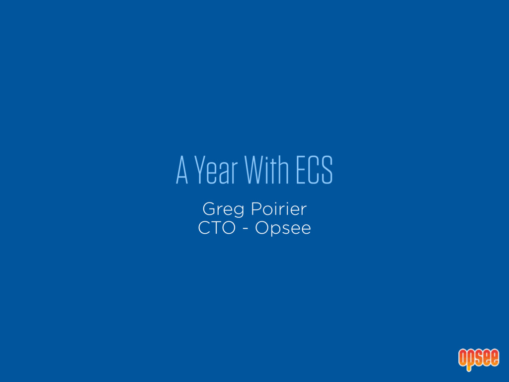 A Year With ECS Greg Poirier CTO - Opsee