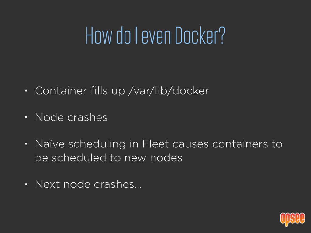 How do I even Docker? • Container fills up /var...