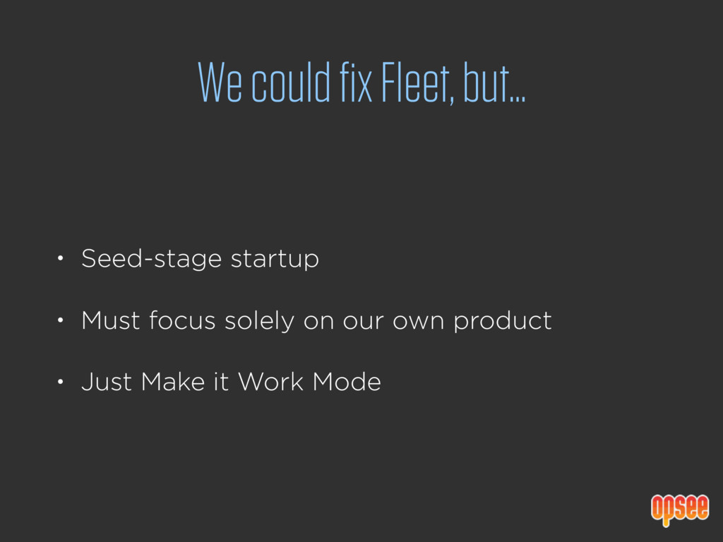 We could fix Fleet, but… • Seed-stage startup •...