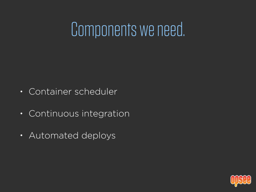 Components we need. • Container scheduler • Con...