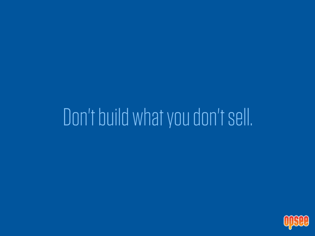 Don't build what you don't sell.