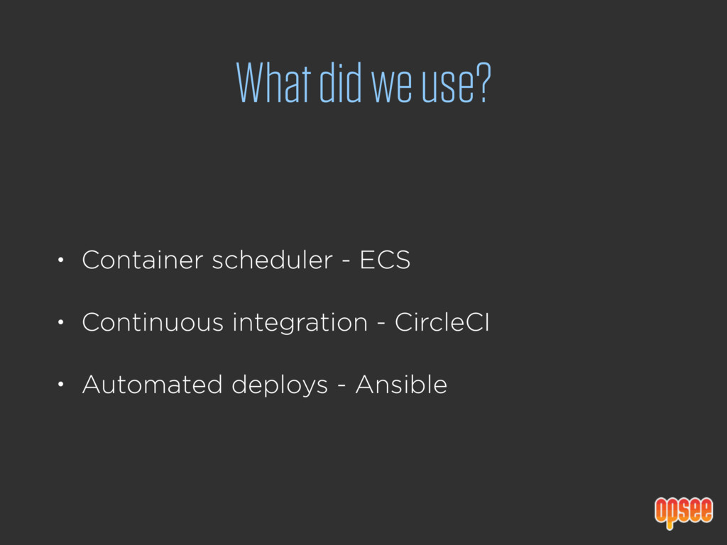 What did we use? • Container scheduler - ECS • ...