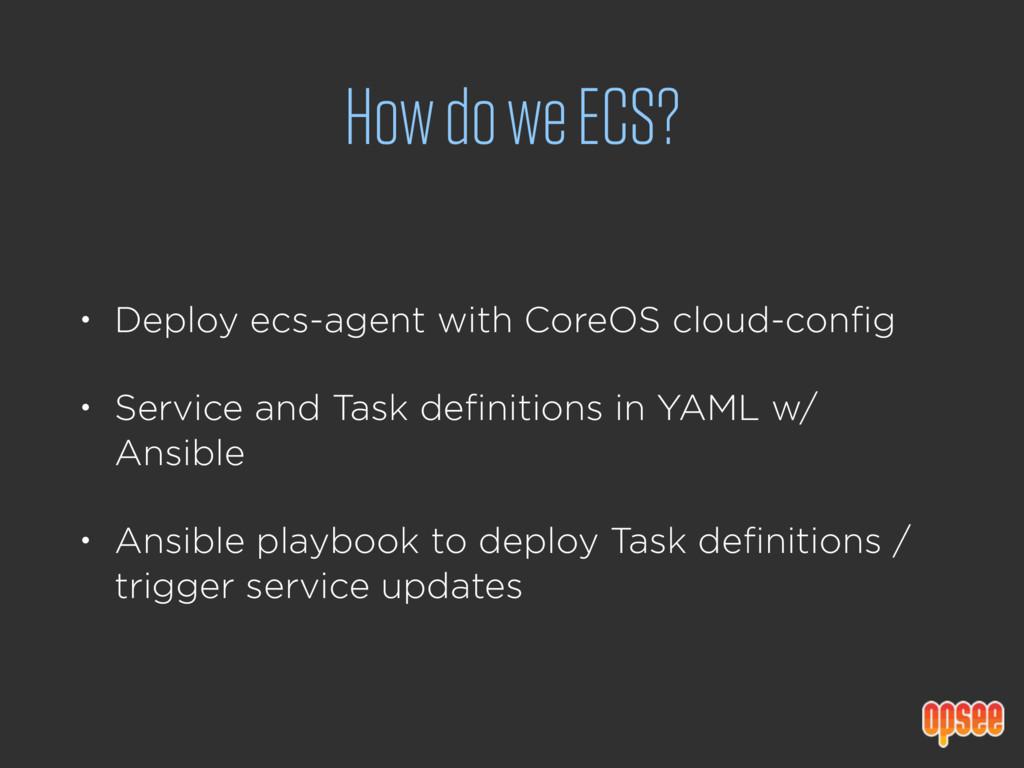 How do we ECS? • Deploy ecs-agent with CoreOS c...
