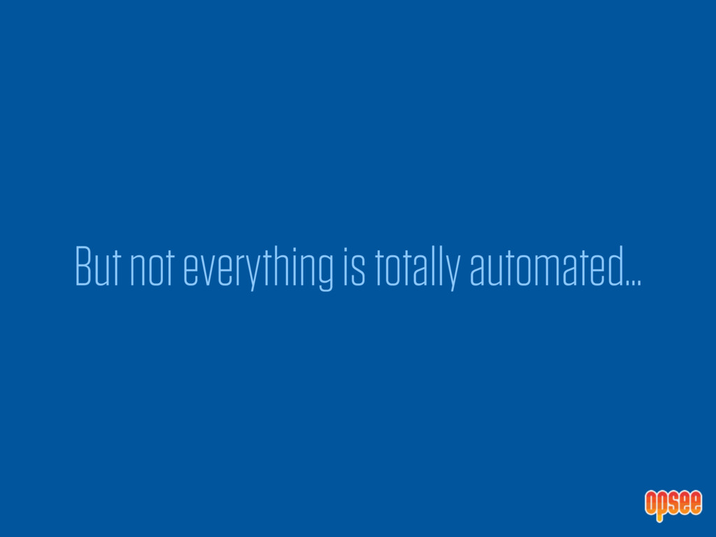 But not everything is totally automated…