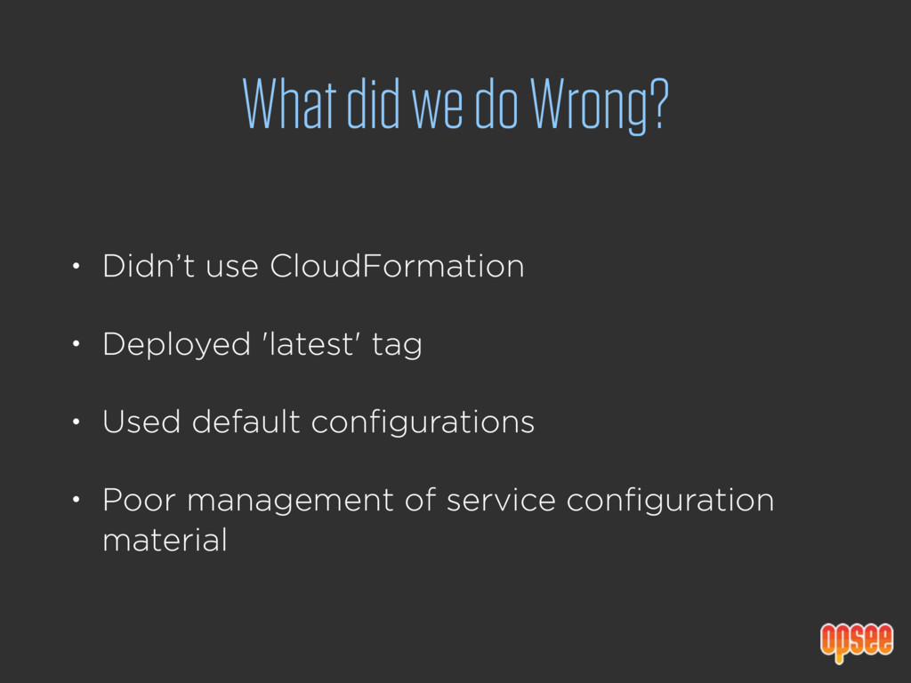 What did we do Wrong? • Didn't use CloudFormati...