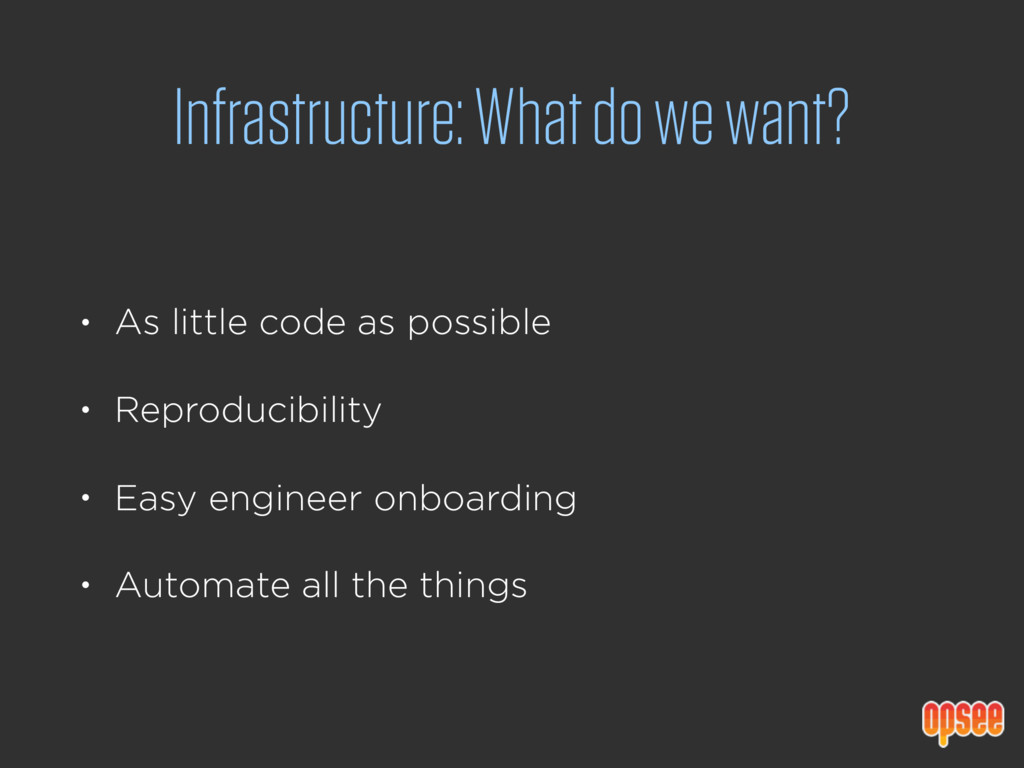 Infrastructure: What do we want? • As little co...