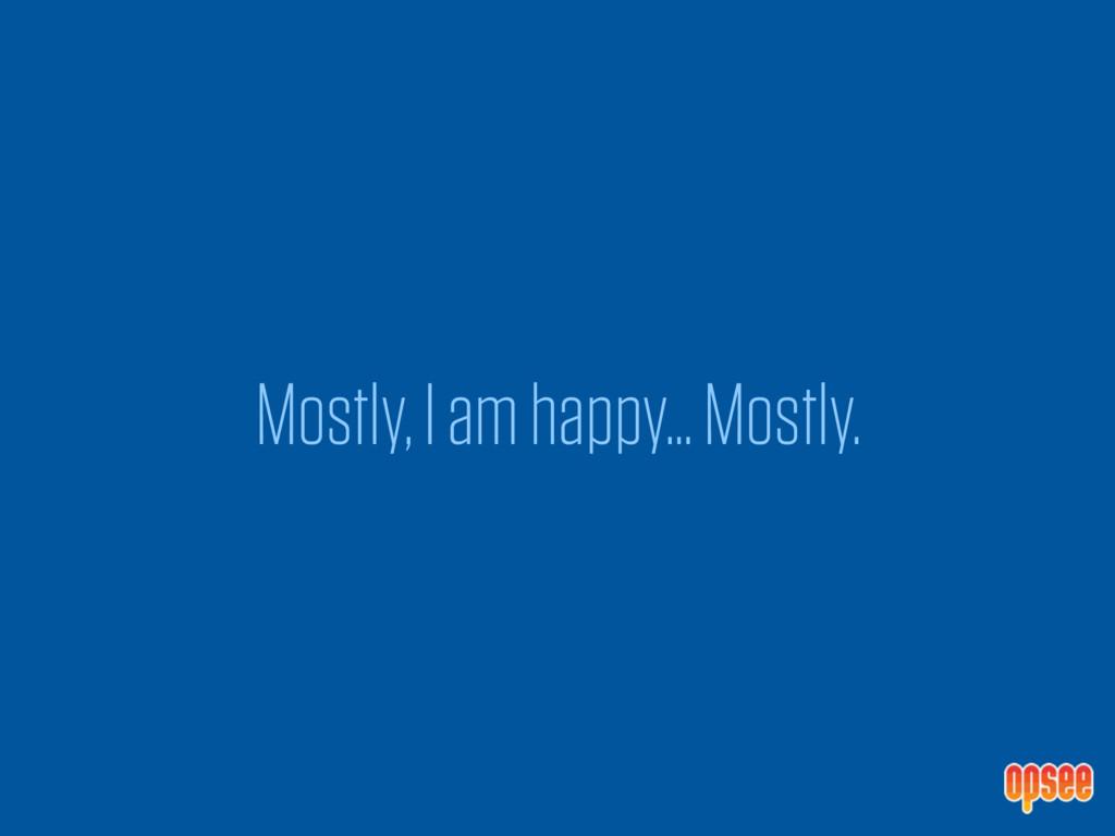 Mostly, I am happy… Mostly.