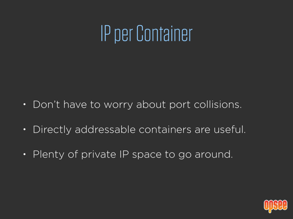 IP per Container • Don't have to worry about po...