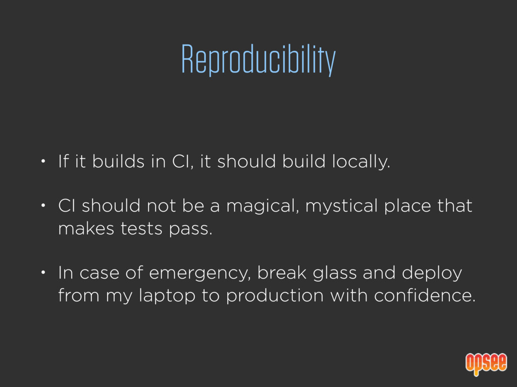 Reproducibility • If it builds in CI, it should...