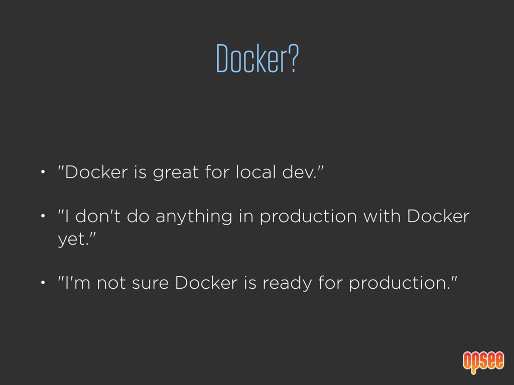 """Docker? • """"Docker is great for local dev."""" • """"I..."""