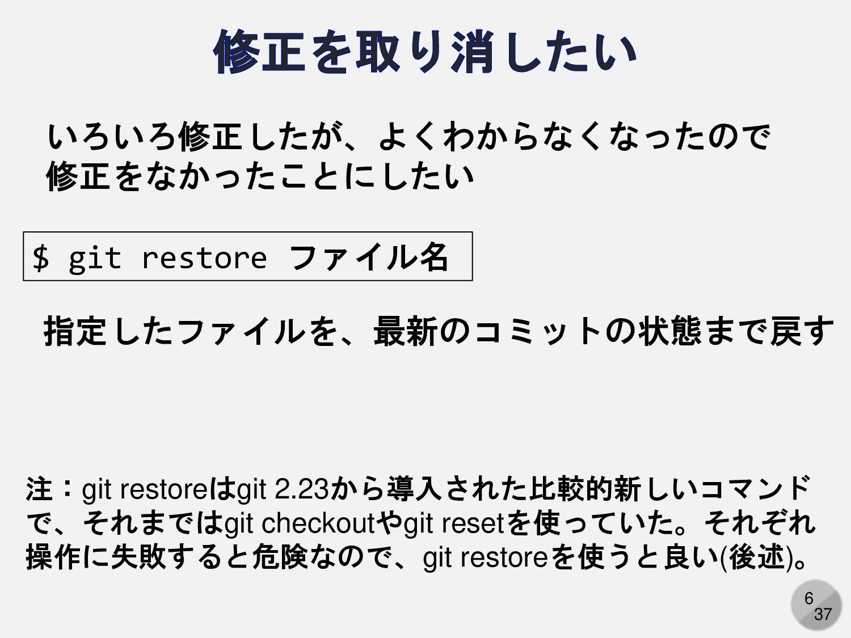 6 $ git restore ファイル名 いろいろ修正したが、よくわからなくなったので 修正...
