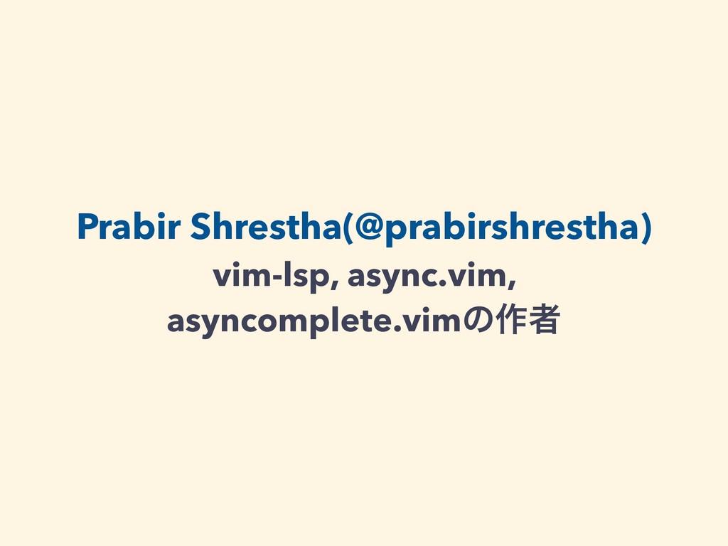 Prabir Shrestha(@prabirshrestha) vim-lsp, async...