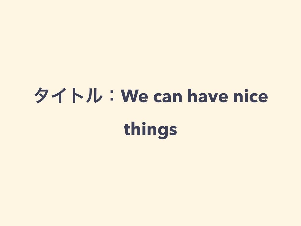 λΠτϧɿWe can have nice things