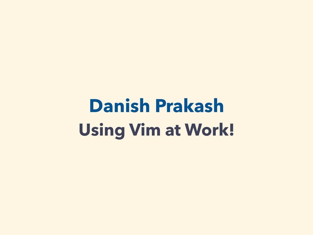 Danish Prakash Using Vim at Work!