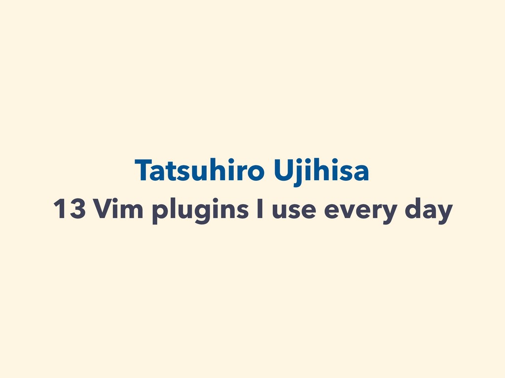 Tatsuhiro Ujihisa 13 Vim plugins I use every day