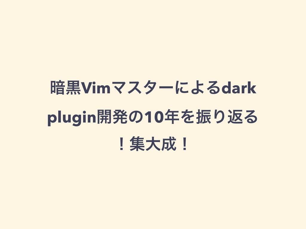 ҉ࠇVimϚελʔʹΑΔdark plugin։ൃͷ10ΛৼΓฦΔ ʂूେʂ