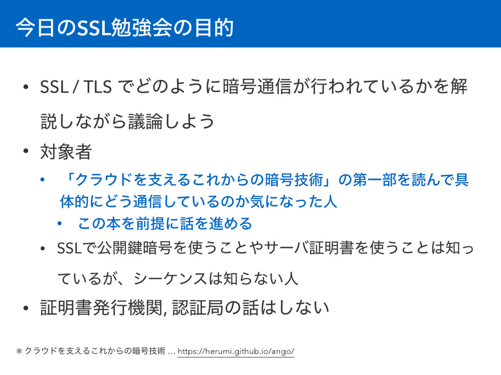 ࠓͷSSLษڧձͷత • SSL / TLS ͰͲͷΑ͏ʹ҉߸௨৴͕ߦΘΕ͍ͯΔ͔Λղ આ...