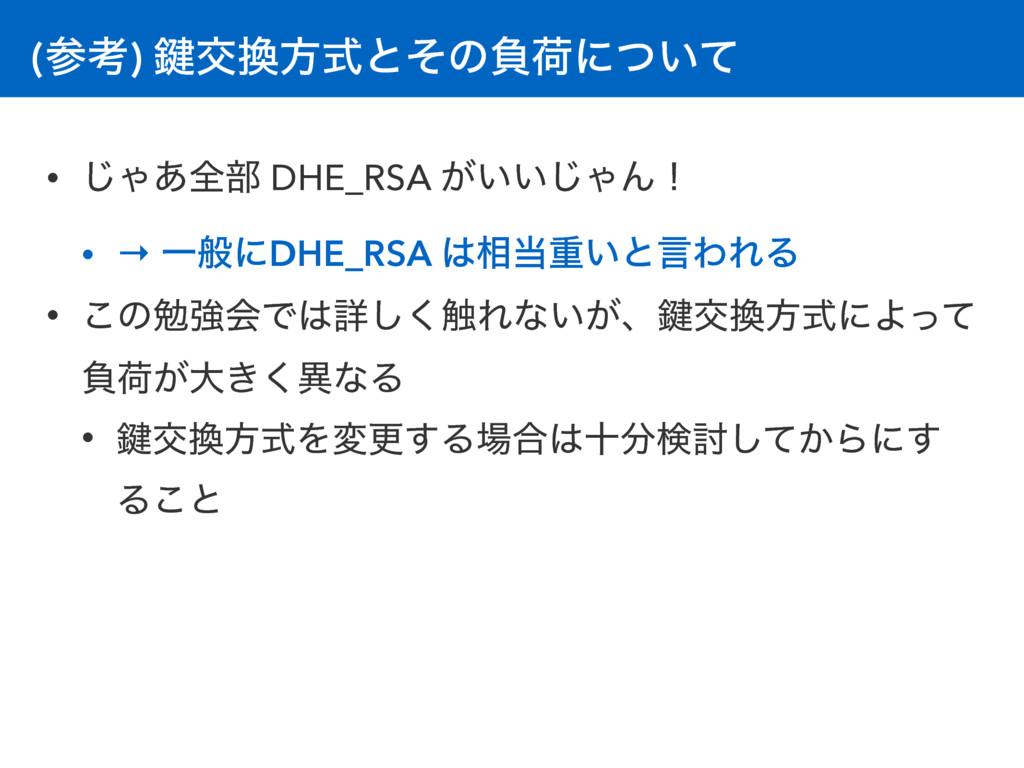 (ߟ) 伴ަํࣜͱͦͷෛՙʹ͍ͭͯ • ͡Ό͋શ෦ DHE_RSA ͕͍͍͡ΌΜʂ • →...