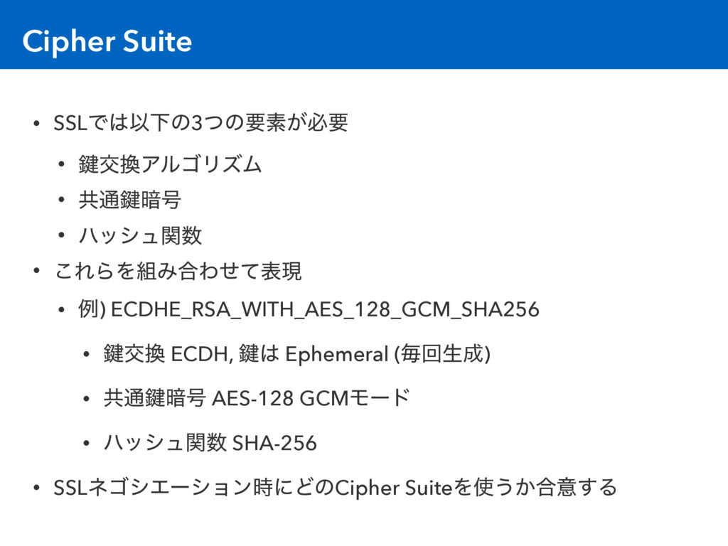 Cipher Suite • SSLͰ͸ҎԼͷ3ͭͷཁૉ͕ඞཁ • 伴ަ׵ΞϧΰϦζϜ • ڞ...
