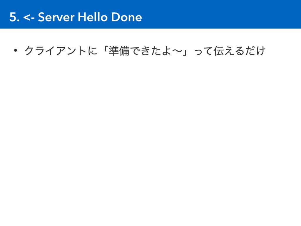 5. <- Server Hello Done • ΫϥΠΞϯτʹʮ४උͰ͖ͨΑʙʯͬͯ͑Δ...
