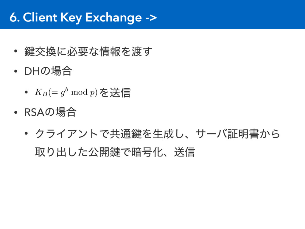 6. Client Key Exchange -> • 伴ަ׵ʹඞཁͳ৘ใΛ౉͢ • DHͷ৔...