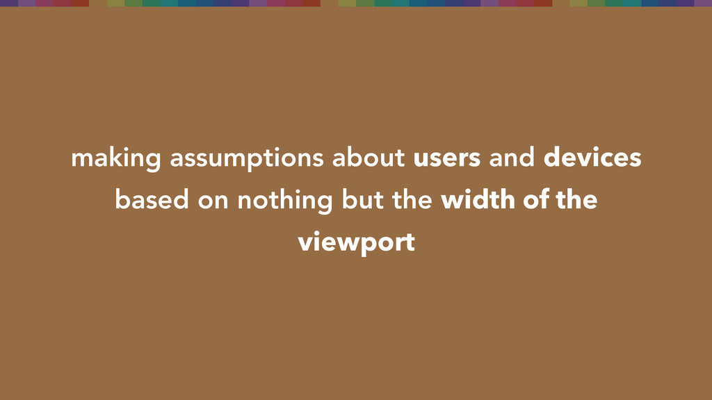 making assumptions about users and devices base...