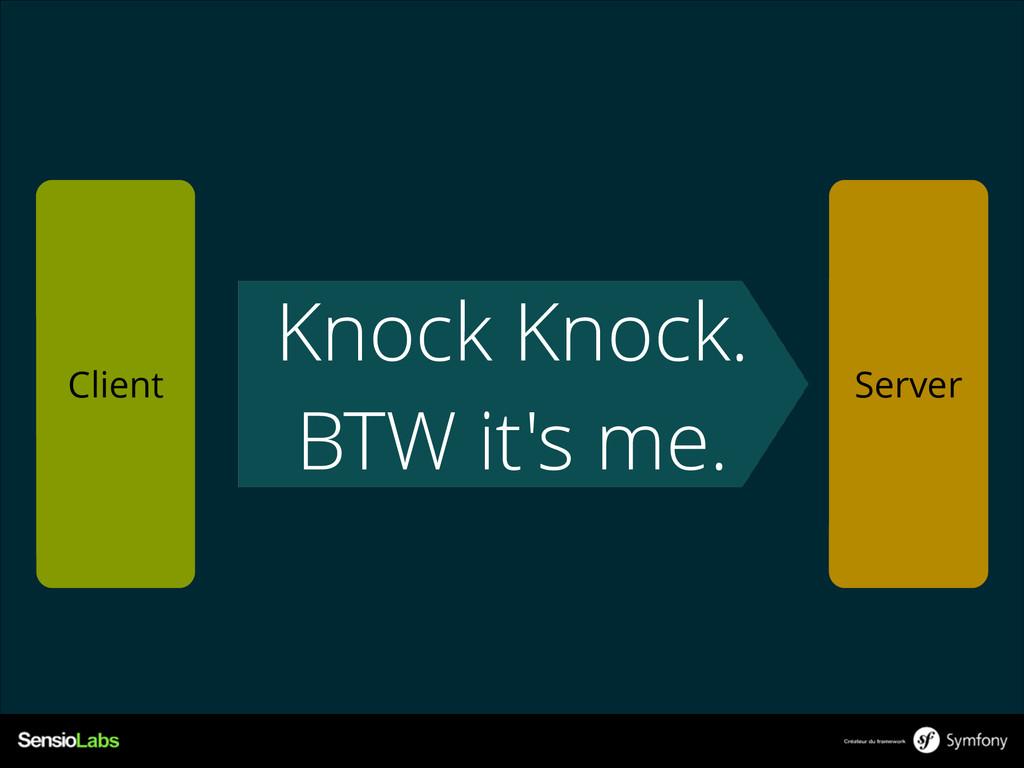 Knock Knock. BTW it's me. Client Server