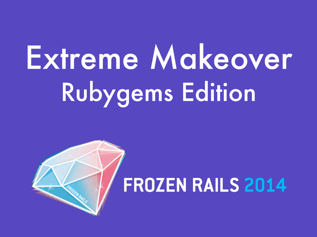 Extreme Makeover Rubygems Edition