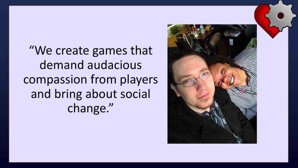 """We create games that demand audacious compassi..."
