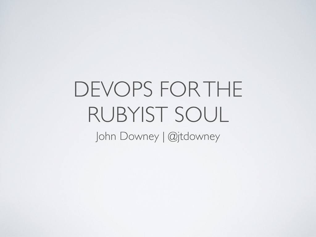 DEVOPS FOR THE RUBYIST SOUL John Downey | @jtdo...