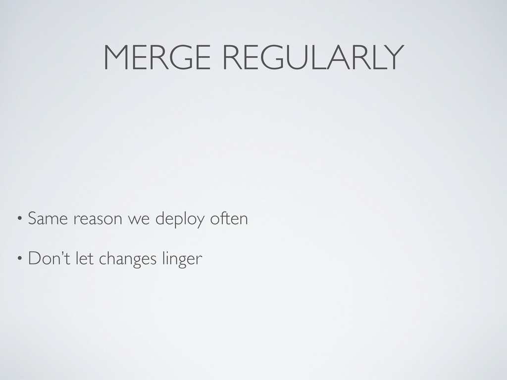 MERGE REGULARLY • Same reason we deploy often •...