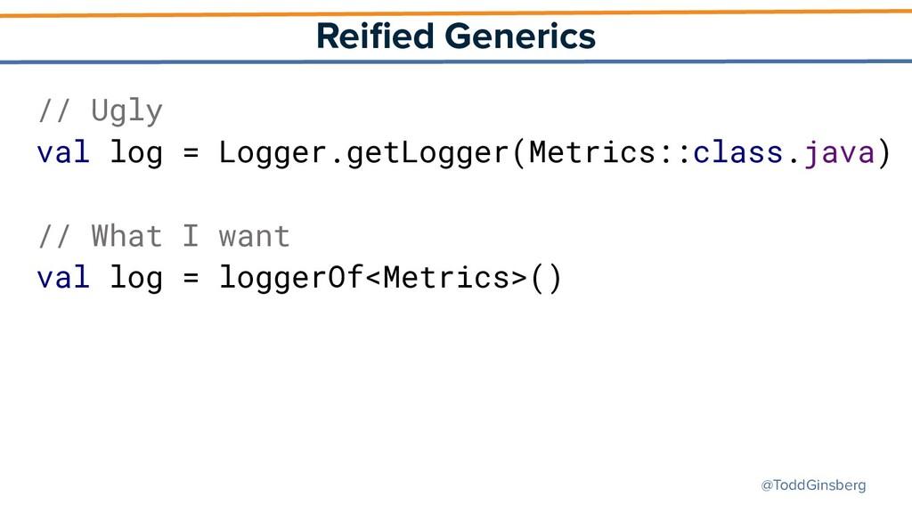@ToddGinsberg Reified Generics // Ugly val log =...