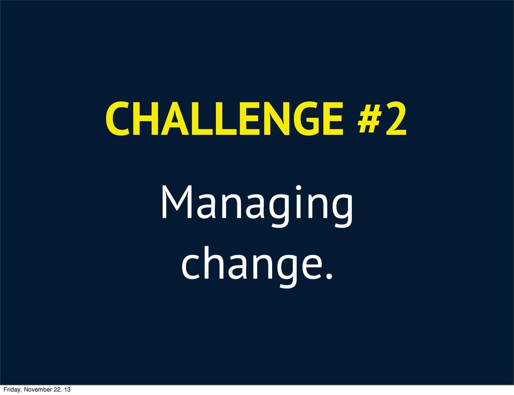 CHALLENGE #2 Managing change. Friday, November ...