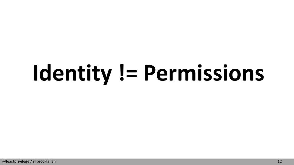 12 @leastprivilege / @brocklallen Identity != P...