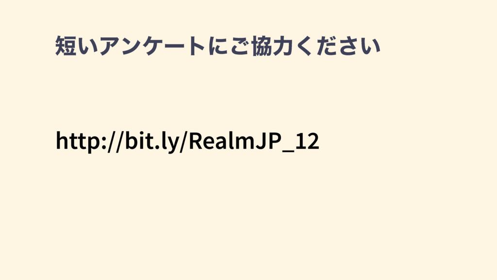 http://bit.ly/RealmJP_12 ͍Ξϯέʔτʹ͝ڠྗ͍ͩ͘͞