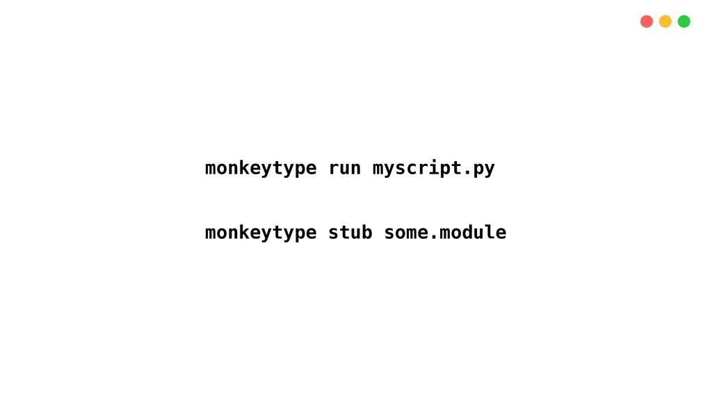 monkeytype run myscript.py monkeytype stub some...