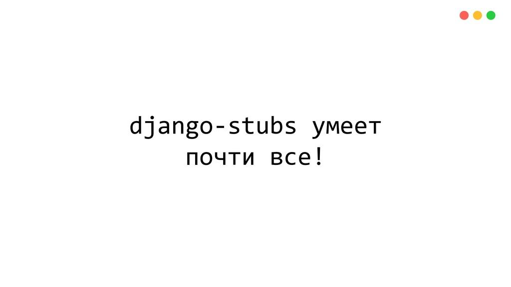 django-stubs умеет почти все!