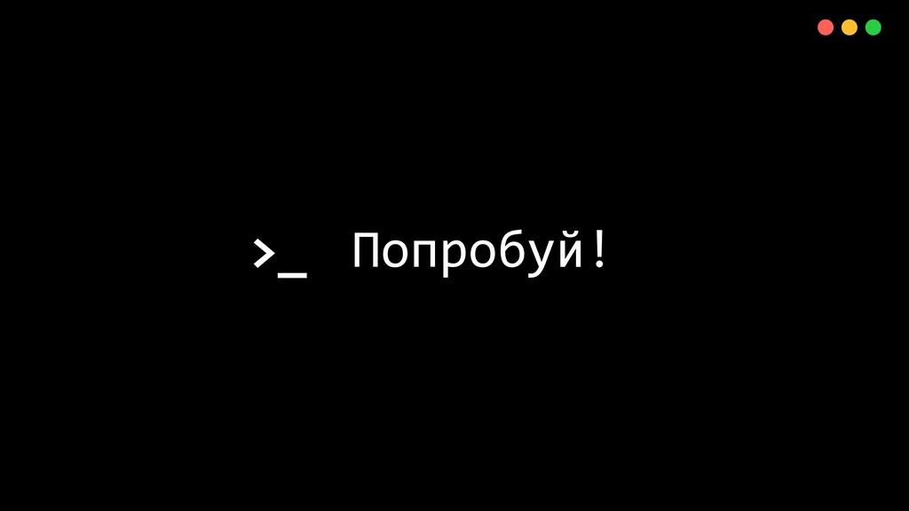 >_ X Попробуй!