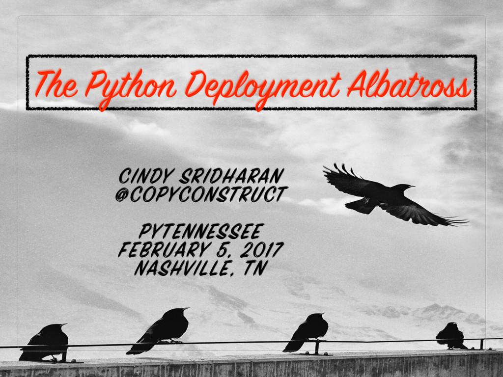 The Python Deployment Albatross CINDY SRIDHARAN...