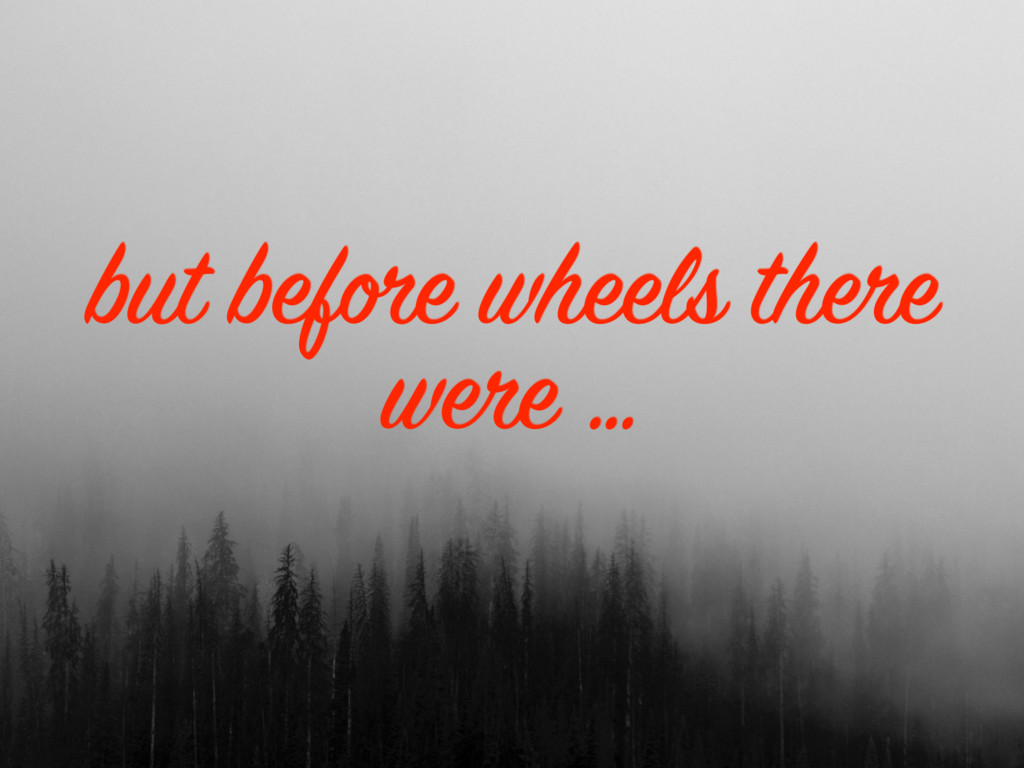 but before wheels there were …