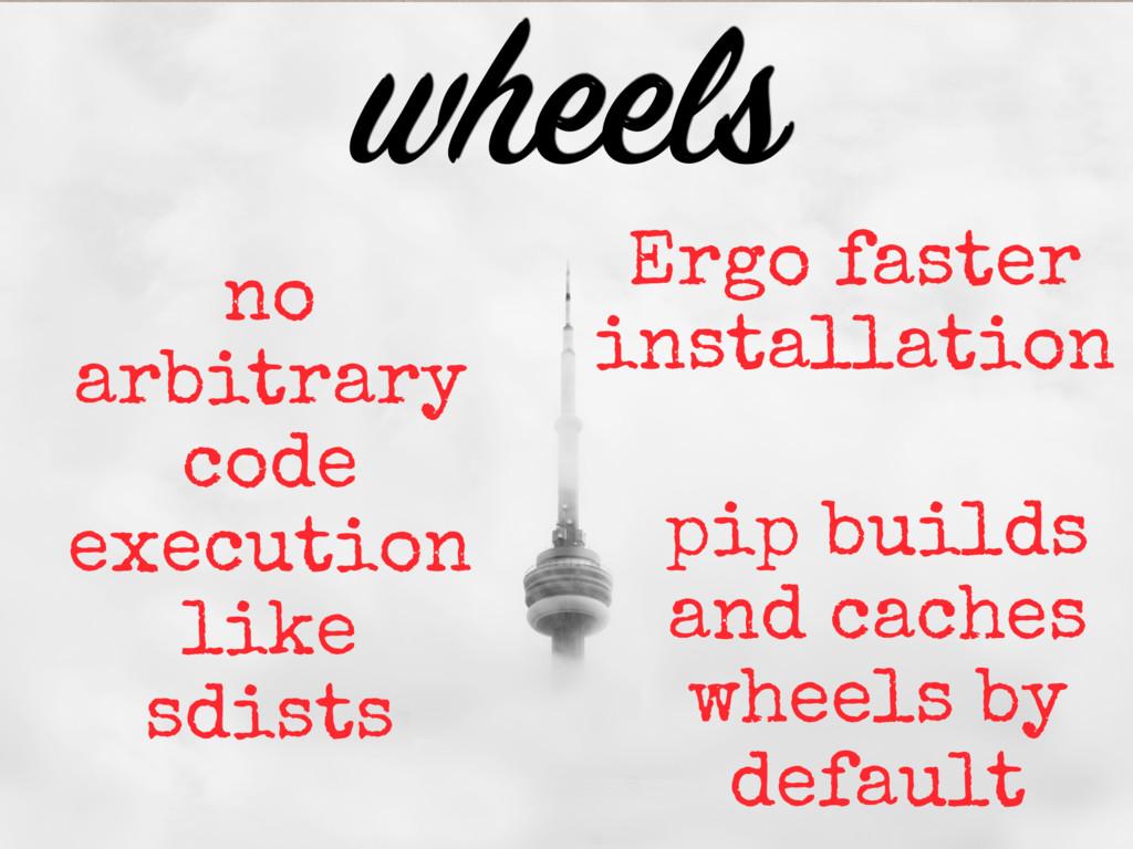 wheels no arbitrary code execution like sdists ...