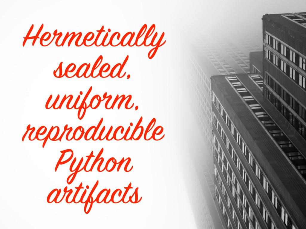 Hermetically sealed, uniform, reproducible Pyth...