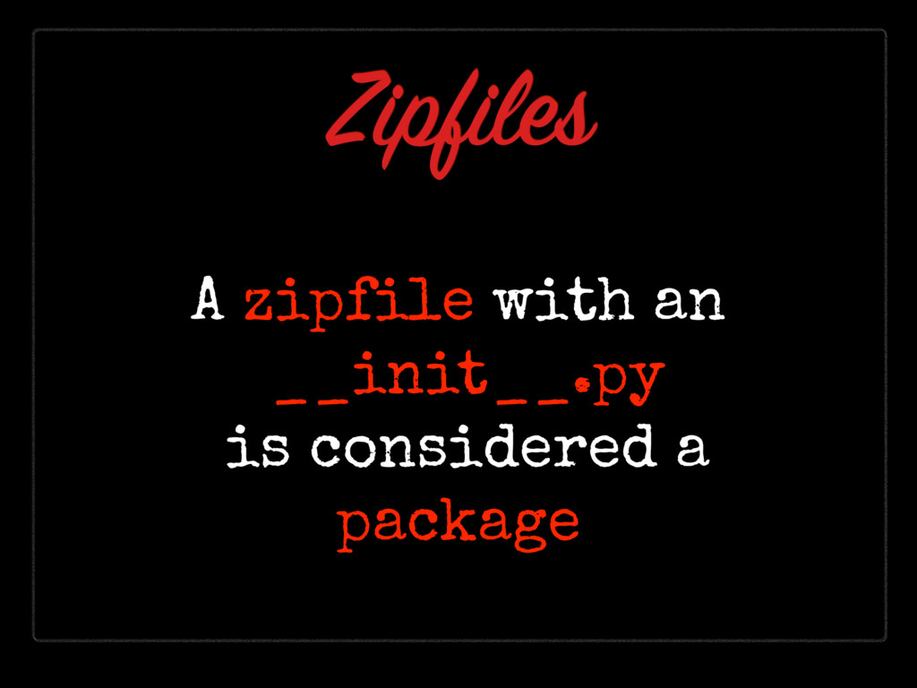 Zipfiles A zipfile with an __init__.py is consid...
