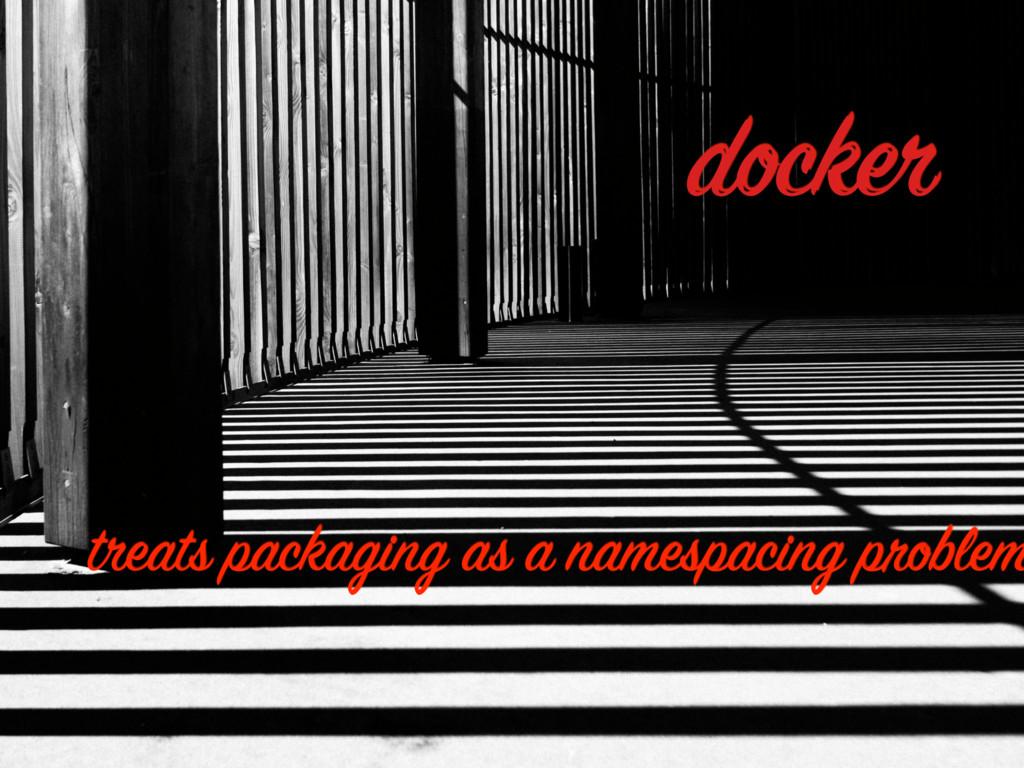 docker treats packaging as a namespacing problem