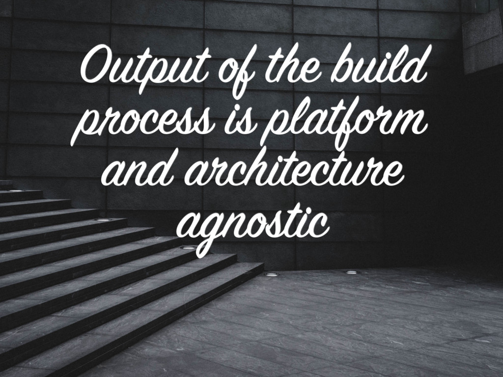 Output of the build process is platform and arc...