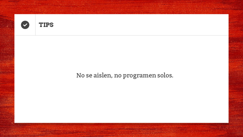 TIPS No se aislen, no programen solos.