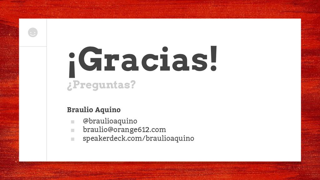 ¡Gracias! ¿Preguntas? Braulio Aquino ■ @braulio...