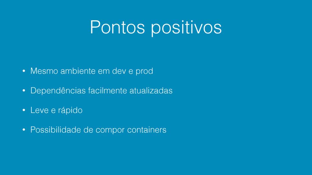 Pontos positivos • Mesmo ambiente em dev e prod...